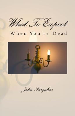 What to Expect When You're Dead - Farquhar, John