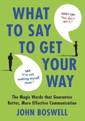 What to Say to Get Your Way: The Magic Words That Guarantee Better, More Effective Communication - Boswell, John
