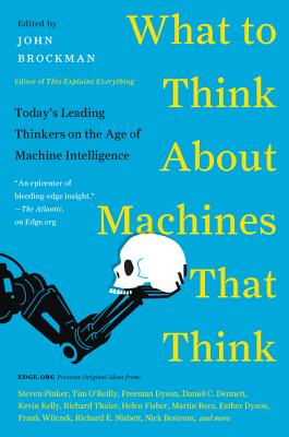 What to Think about Machines That Think: Today's Leading Thinkers on the Age of Machine Intelligence - Brockman, John
