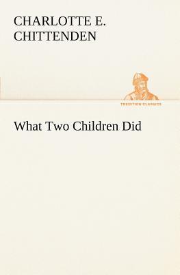 What Two Children Did - Chittenden, Charlotte E
