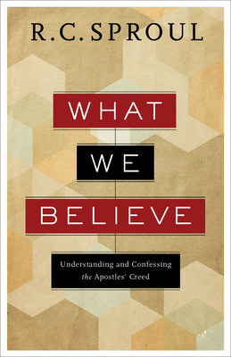 What We Believe: Understanding and Confessing the Apostles' Creed - Sproul, R. C.