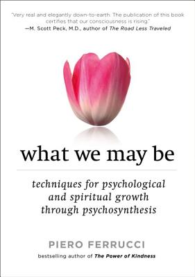 What We May Be: Techniques for Psychological and Spiritual Growth Through Psychosynthesis - Ferrucci, Piero