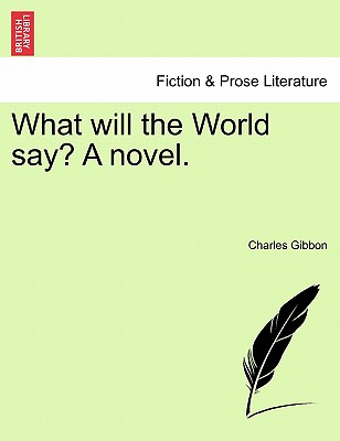 What Will the World Say? a Novel. - Gibbon, Charles