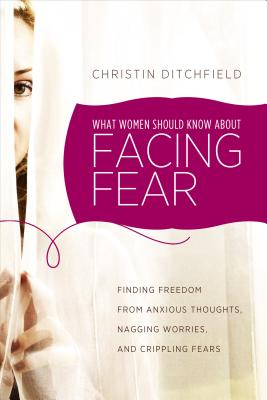What Women Should Know about Facing Fear: Finding Freedom from Anxious Thoughts, Nagging Worries, and Crippling Fears - Ditchfield, Christin
