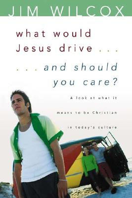 What Would Jesus Drive...and Should You Care?: A Look at What It Means to Be Christian in Today's Culture - Wilcox, Jim