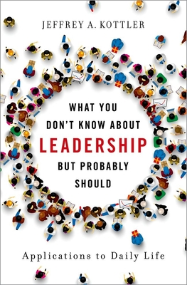 What You Don't Know about Leadership, But Probably Should: Applications to Daily Life - Kottler, Jeffrey A, Professor