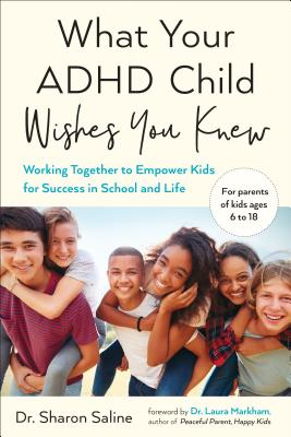 What Your ADHD Child Wishes You Knew: Working Together to Empower Kids for Success in School and Life - Saline, Sharon, and Markham, Laura, Dr., PhD (Foreword by)