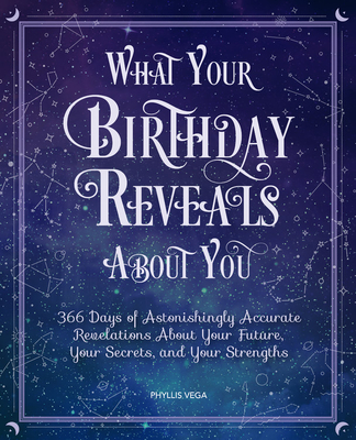 What Your Birthday Reveals about You: 366 Days of Astonishingly Accurate Revelations about Your Future, Your Secrets, and Your Strengths - Vega, Phyllis