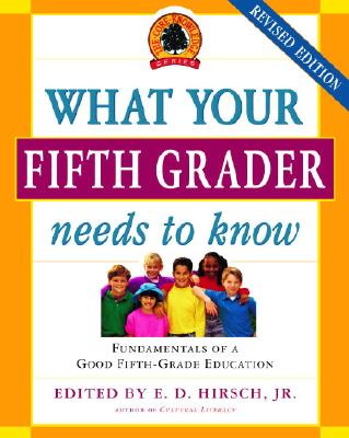 What Your Fifth Grader Needs to Know: Fundamentals of a Good Fifth-Grade Education - Hirsch, E D, Jr. (Editor)