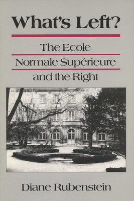 What's Left?: The Ecole Normale Superieure and the Right - Rubenstein, Diane