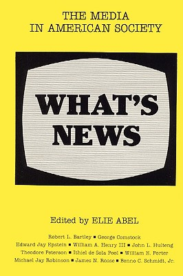 What's News: The Media in American Society - Abel, Simone, and Abel, Elie, and Clarke, James W (Editor)
