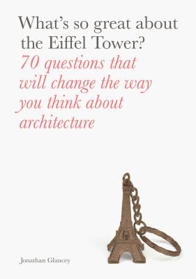What's So Great About the Eiffel Tower?: 70 Questions That Will Change the Way You Think about Architecture - Glancey, Jonathan