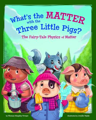 What's the Matter with the Three Little Pigs?: The Fairy-Tale Physics of Matter - Troupe, Thomas Kingsley
