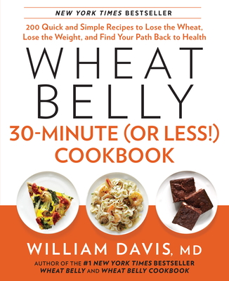 Wheat Belly 30-Minute (or Less!) Cookbook: 200 Quick and Simple Recipes to Lose the Wheat, Lose the Weight, and Find Your P Ath Back to Health - Davis, William, MD