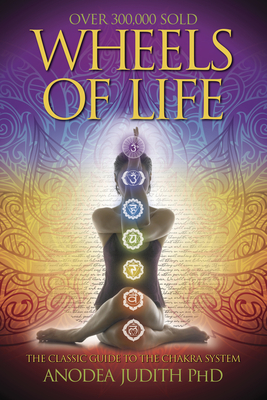 Wheels of Life: A User's Guide to the Chakra System - Judith, Anodea
