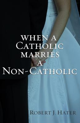 When a Catholic Marries a Non-Catholic - Hater, Robert J