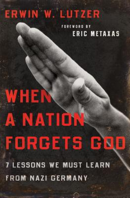 When a Nation Forgets God: 7 Lessons We Must Learn from Nazi Germany - Lutzer, Erwin W, Dr., and Metaxas, Eric (Foreword by)