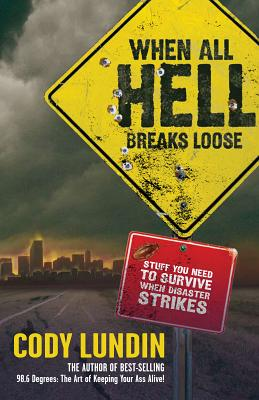 When All Hell Breaks Loose: Stuff You Need to Survive When Disaster Strikes - Lundin, Cody