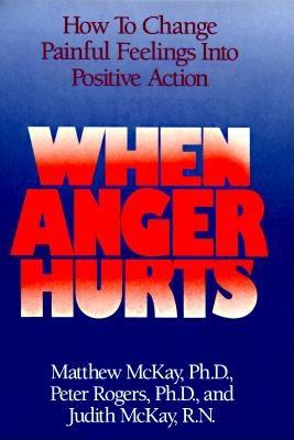 When Anger Hurts: How to Change Painful Feelings Into Positive Action - McKay, Matthew, and Rogers, Peter, and McKay, Judith