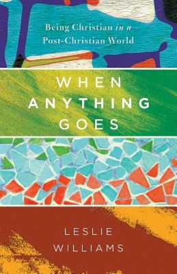 When Anything Goes: Being Christian in a Post-Christian World - Williams, Leslie, Mrs.