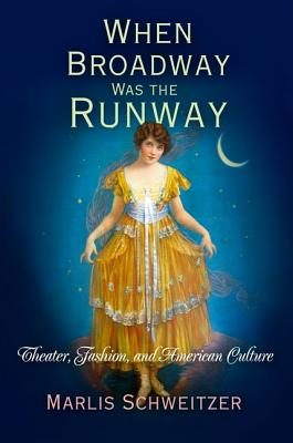 When Broadway Was the Runway: Theater, Fashion, and American Culture - Schweitzer, Marlis