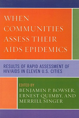 When Communities Assess Their AIDS Epidemics: Results of Rapid Assessment of Hiv/AIDS in Eleven U.S. Cities - Bowser, Benjamin P, Professor (Editor), and Quimby, Ernest (Editor), and Singer, Merrill, Professor (Editor)