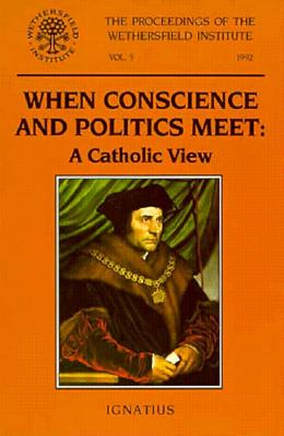 When Conscience and Politics Meet: A Catholic View: Papers Presented at a Conference Sponsored by the Wethersfield Institute, New York City, October 16, 1992 - Clark, Eugene (Editor)