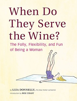 When Do They Serve the Wine?: The Folly, Flexibility, and Fun of Being a Woman - Donnelly, Liza, and Chast, Roz (Introduction by)