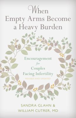 When Empty Arms Become a Heavy Burden: Encouragement for Couples Facing Infertility - Glahn, Sandra, and Cutrer, William, M.D.