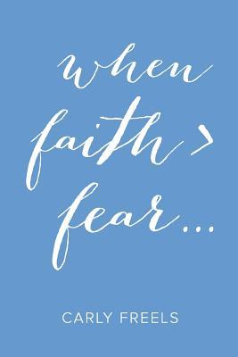 When Faith > Fear ... - Freels, Carly