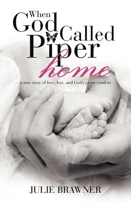 When God Called Piper Home: A True Story of Love, Loss, and God's Sweet Comfort - Brawner, Julie