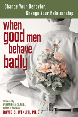 When Good Men Behave Badly: Change Your Behavior, Change Your Relationship - Wexler, David B, PH.D., and Pollack, William, PhD (Foreword by)