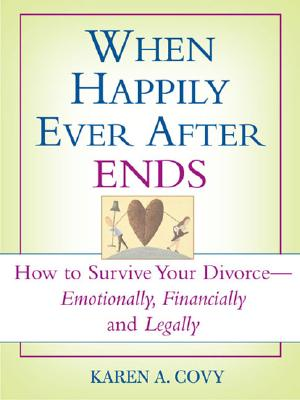 When Happily Ever After Ends: How to Survive Your Divorce-Emotionally, Financially and Legally - Covy, Karen A