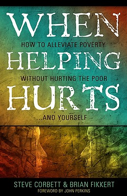 When Helping Hurts: How to Alleviate Poverty Without Hurting the Poor... and Yourself - Corbett, Steve, and Fikkert, Brian, and Perkins, John (Foreword by)