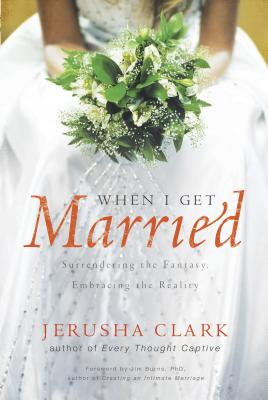 When I Get Married: Surrendering the Fantasy, Embracing the Reality - Clark, Jerusha