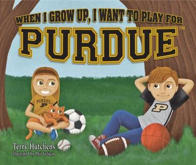 When I Grow Up, I Want to Play for Purdue - Hutchens, Terry