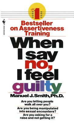 When I Say No, I Feel Guilty: How to Cope--Using the Skills of Systematic Assertive Therapy - Smith, Manuel J (Preface by)