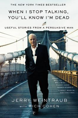 When I Stop Talking, You'll Know I'm Dead: Useful Stories from a Persuasive Man - Weintraub, Jerry, and Cohen, Rich
