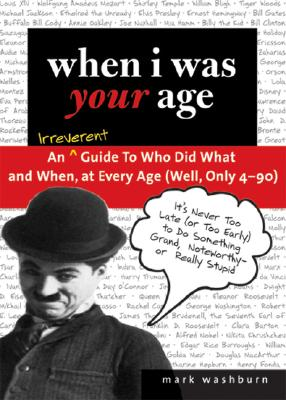 When I Was Your Age: An Irreverent Guide to Who Did What and When, at Every Age (Well, Only 4-90) - Washburn, Mark
