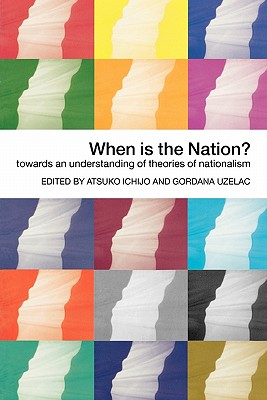 When Is the Nation?: Towards an Understanding of Theories of Nationalism - Ichijo, Atsuko (Editor), and Uzelac, Gordana (Editor)