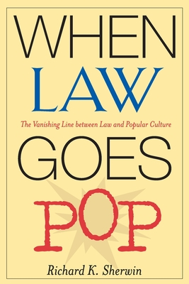 When Law Goes Pop: The Vanishing Line Between Law and Popular Culture - Sherwin, Richard K