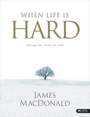 When Life Is Hard - Member Book: Turning Your Trials Into Gold - MacDonald, James