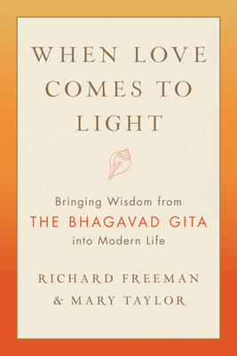 When Love Comes to Light: Bringing Wisdom from the Bhagavad Gita to Modern Life - Freeman, Richard, and Taylor, Mary
