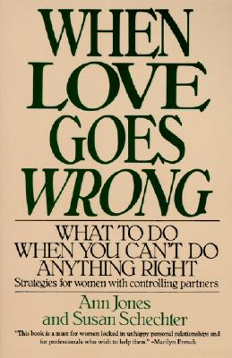 When Love Goes Wrong: What to Do When You Can't Do Anything Right - Jones, Ann, and Schechter, Susan