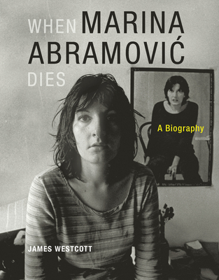 When Marina Abramovic Dies: A Biography - Westcott, James