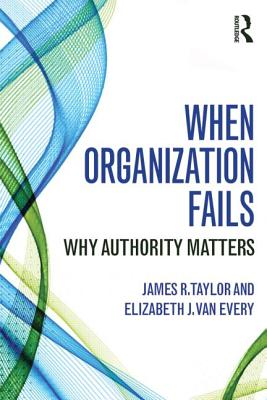 When Organization Fails: Why Authority Matters - Taylor, James R, Dr.