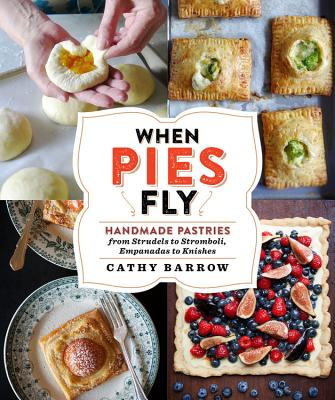 When Pies Fly: Handmade Pastries from Strudels to Stromboli, Empanadas to Knishes - Barrow, Cathy
