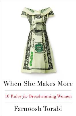 When She Makes More: 10 Rules for Breadwinning Women - Torabi, Farnoosh
