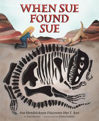 When Sue Found Sue: Sue Hendrickson Discovers Her T. Rex - Buzzeo, Toni