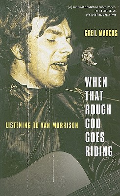 When That Rough God Goes Riding: Listening to Van Morrison - Marcus, Greil